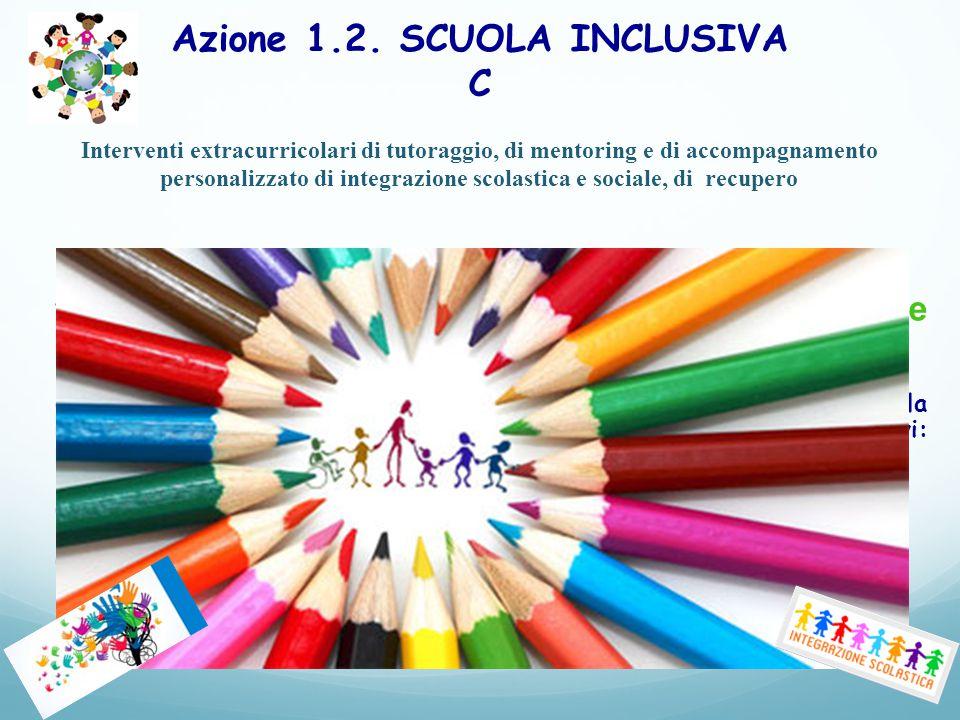 Azione 1.2. SCUOLA INCLUSIVA C Interventi extracurricolari di tutoraggio, di mentoring e di accompagnamento personalizzato di integrazione scolastica