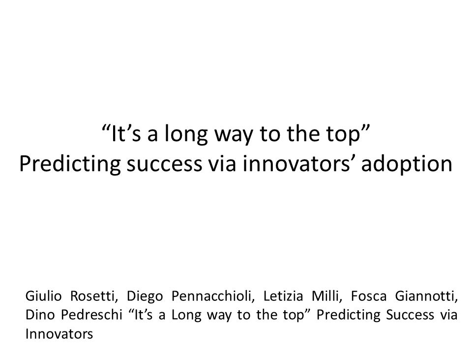 """It's a long way to the top"" Predicting success via innovators' adoption Giulio Rosetti, Diego Pennacchioli, Letizia Milli, Fosca Giannotti, Dino Pedr"