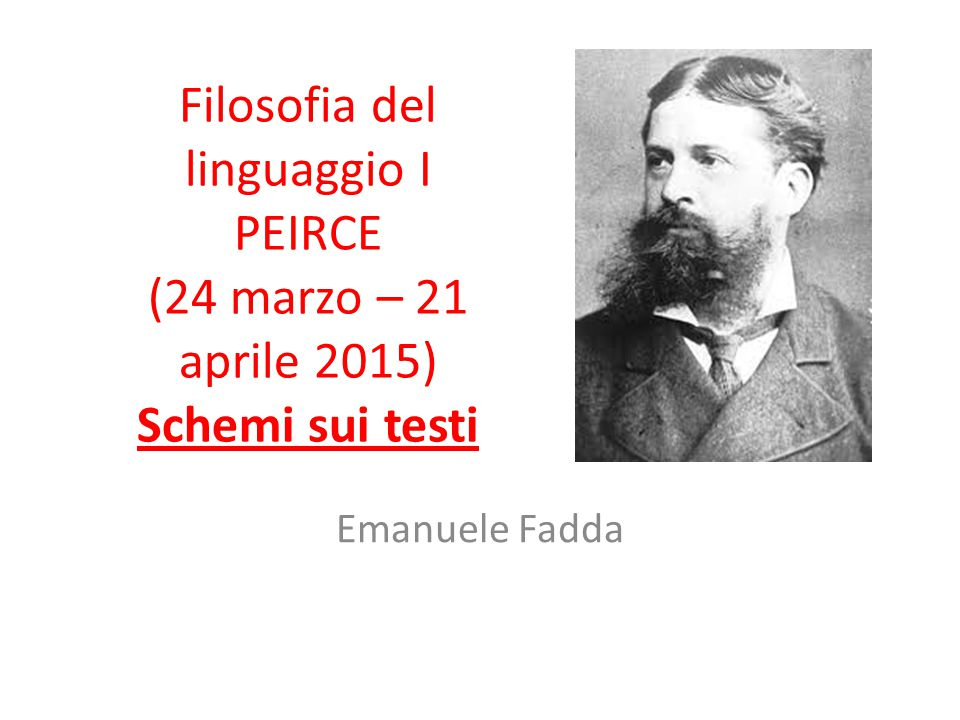 Filosofia del linguaggio I PEIRCE (24 marzo – 21 aprile 2015) Schemi sui testi Emanuele Fadda