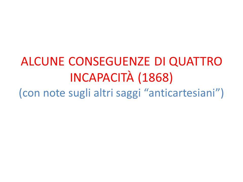"""ALCUNE CONSEGUENZE DI QUATTRO INCAPACITÀ (1868) (con note sugli altri saggi """"anticartesiani"""")"""