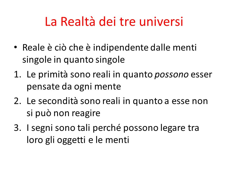 La Realtà dei tre universi Reale è ciò che è indipendente dalle menti singole in quanto singole 1.Le primità sono reali in quanto possono esser pensat