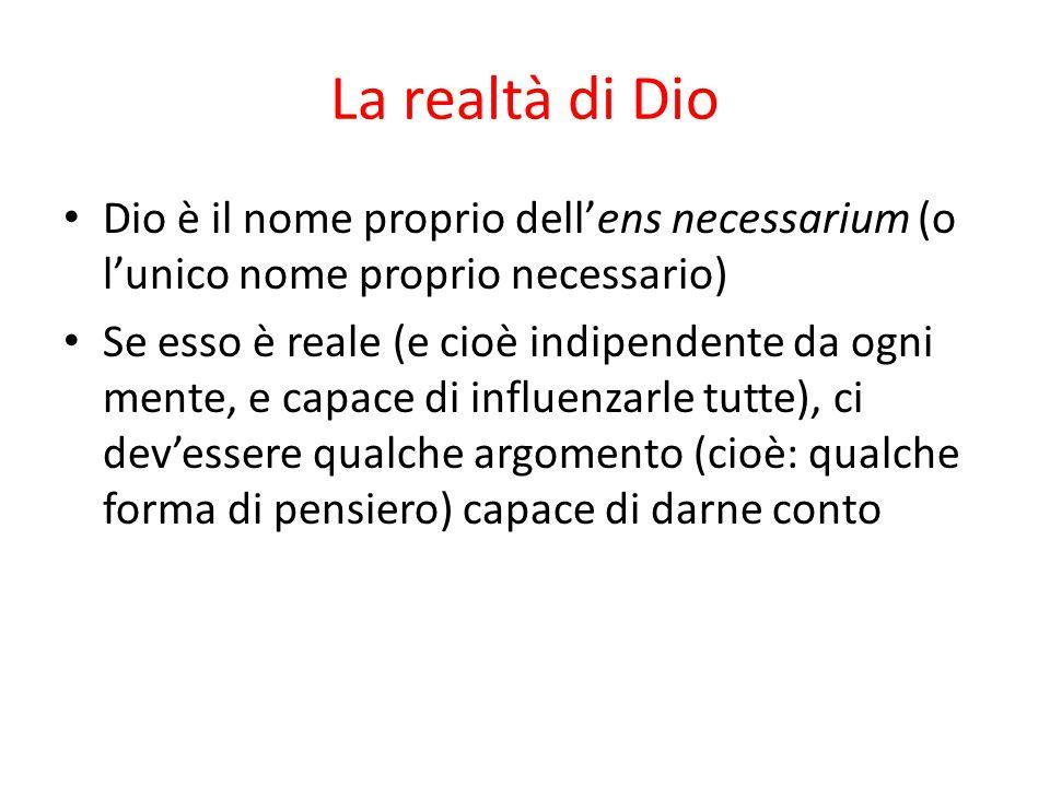 La realtà di Dio Dio è il nome proprio dell'ens necessarium (o l'unico nome proprio necessario) Se esso è reale (e cioè indipendente da ogni mente, e