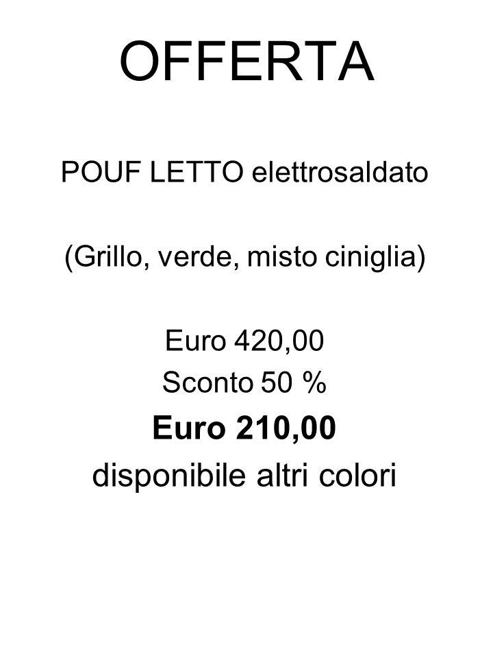 OFFERTA POUF LETTO elettrosaldato (Grillo, verde, misto ciniglia) Euro 420,00 Sconto 50 % Euro 210,00 disponibile altri colori