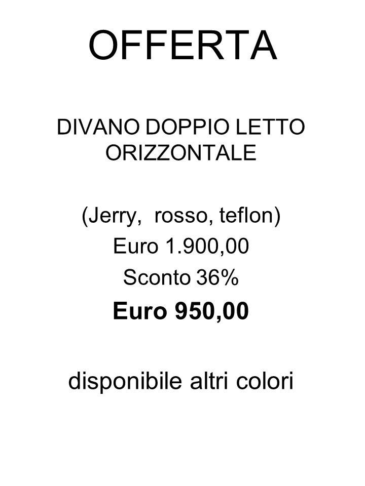 OFFERTA DIVANO DOPPIO LETTO ORIZZONTALE (Jerry, rosso, teflon) Euro 1.900,00 Sconto 36% Euro 950,00 disponibile altri colori