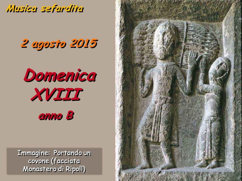 2 agosto 2015 Domenica XVIII anno B Musica sefardita Immagine: Portando un covone (facciata Monastero di Ripoll) Immagine: Portando un covone (facciata Monastero di Ripoll)