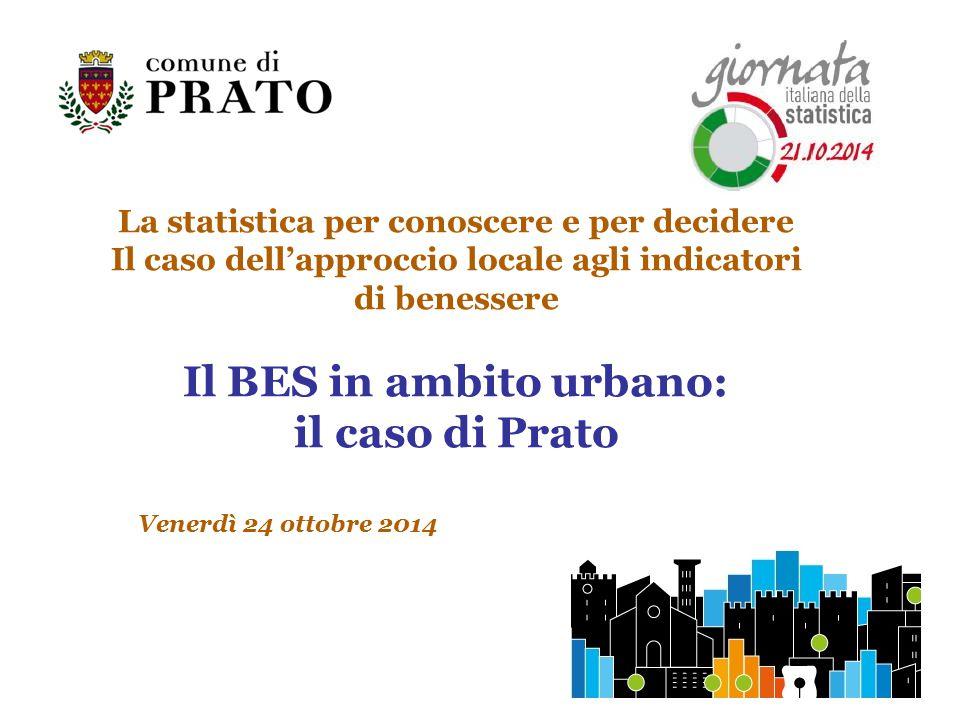 La statistica per conoscere e per decidere Il caso dell'approccio locale agli indicatori di benessere Il BES in ambito urbano: il caso di Prato Venerdì 24 ottobre 2014