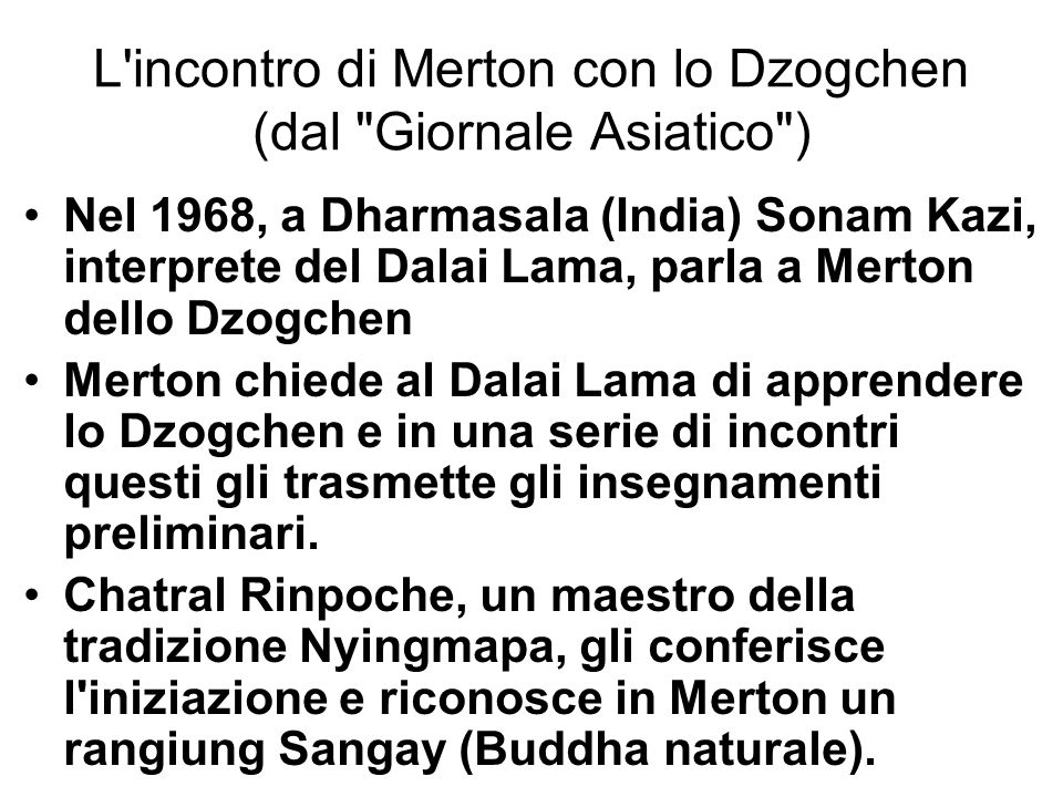L incontro di Merton con lo Dzogchen (dal Giornale Asiatico ) Nel 1968, a Dharmasala (India) Sonam Kazi, interprete del Dalai Lama, parla a Merton dello Dzogchen Merton chiede al Dalai Lama di apprendere lo Dzogchen e in una serie di incontri questi gli trasmette gli insegnamenti preliminari.