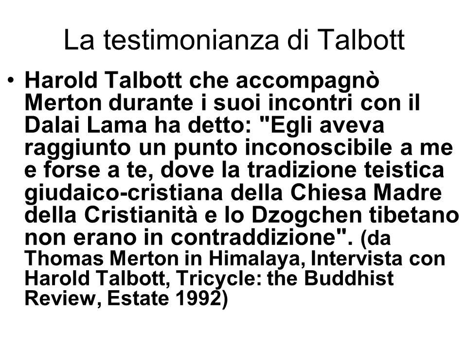 La testimonianza di Talbott Harold Talbott che accompagnò Merton durante i suoi incontri con il Dalai Lama ha detto: Egli aveva raggiunto un punto inconoscibile a me e forse a te, dove la tradizione teistica giudaico-cristiana della Chiesa Madre della Cristianità e lo Dzogchen tibetano non erano in contraddizione .