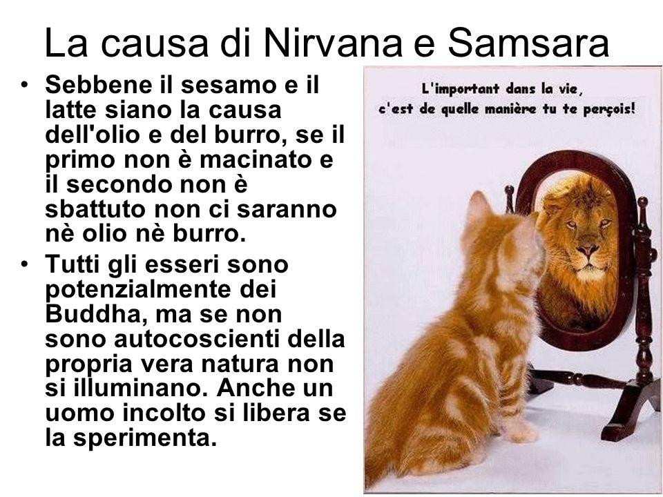 La causa di Nirvana e Samsara Sebbene il sesamo e il latte siano la causa dell'olio e del burro, se il primo non è macinato e il secondo non è sbattut