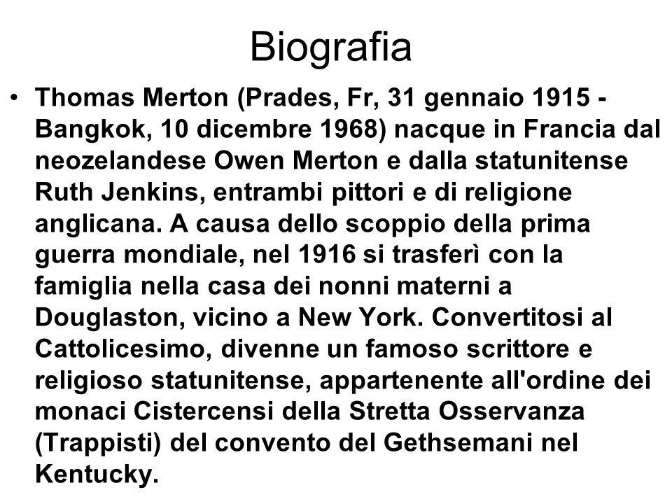 Biografia Thomas Merton (Prades, Fr, 31 gennaio 1915 - Bangkok, 10 dicembre 1968) nacque in Francia dal neozelandese Owen Merton e dalla statunitense