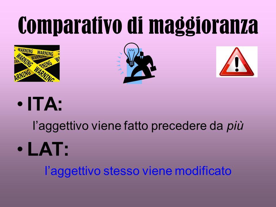 Comparativo di maggioranza ITA: l'aggettivo viene fatto precedere da più LAT: l'aggettivo stesso viene modificato