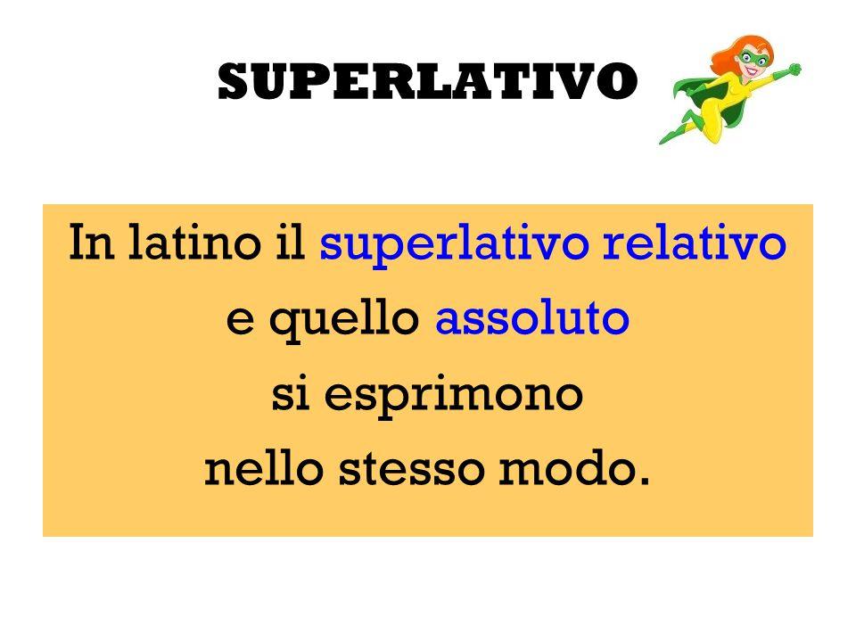 SUPERLATIVO In latino il superlativo relativo e quello assoluto si esprimono nello stesso modo.