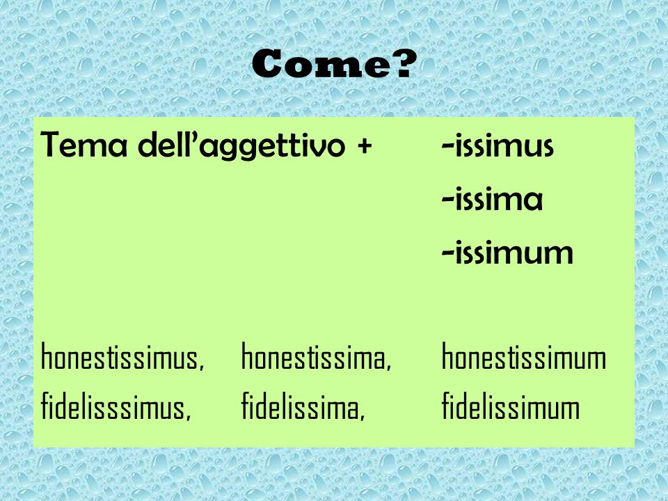 Come? Tema dell'aggettivo +-issimus -issima -issimum honestissimus, honestissima, honestissimum fidelisssimus, fidelissima, fidelissimum