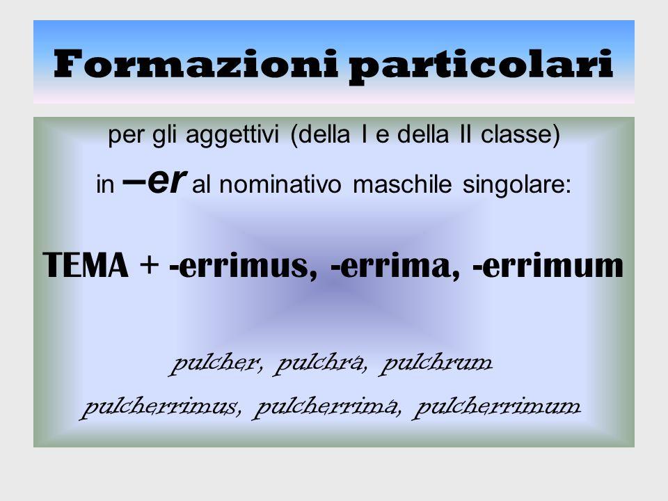 Formazioni particolari per gli aggettivi (della I e della II classe) in –er al nominativo maschile singolare: TEMA + -errimus, -errima, -errimum pulch