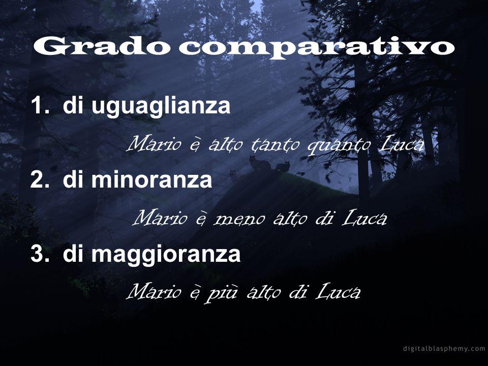 Grado comparativo 1.di uguaglianza Mario è alto tanto quanto Luca 2.di minoranza Mario è meno alto di Luca 3.di maggioranza Mario è più alto di Luca