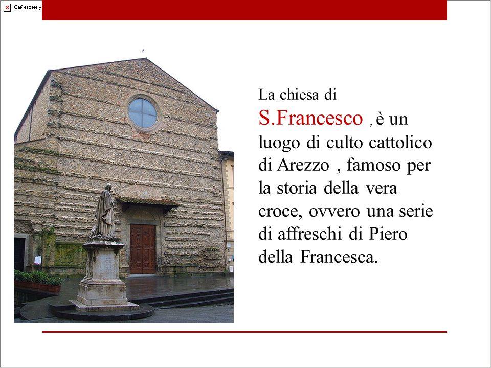 La chiesa di S.Francesco, è un luogo di culto cattolico di Arezzo, famoso per la storia della vera croce, ovvero una serie di affreschi di Piero della