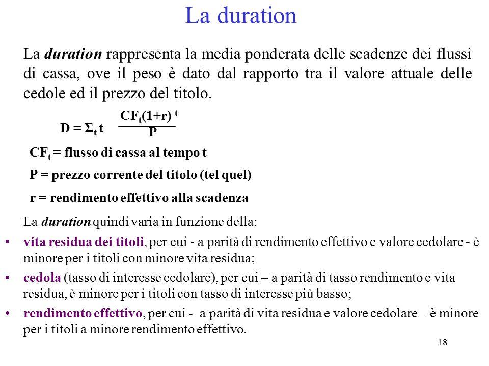 18 La duration La duration rappresenta la media ponderata delle scadenze dei flussi di cassa, ove il peso è dato dal rapporto tra il valore attuale de