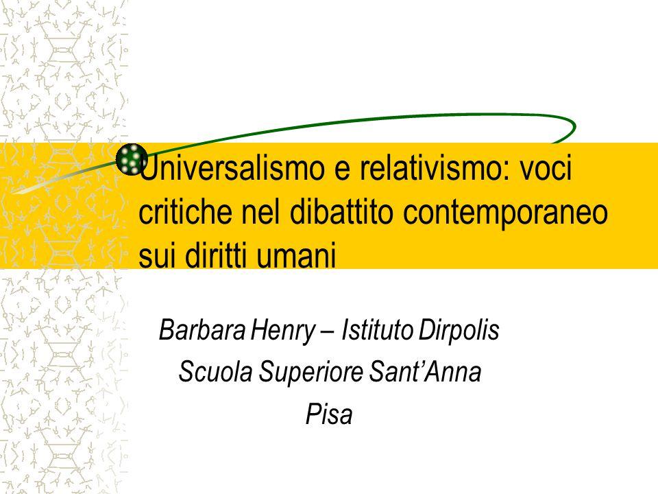 Universalismo e relativismo: voci critiche nel dibattito contemporaneo sui diritti umani Barbara Henry – Istituto Dirpolis Scuola Superiore Sant'Anna Pisa