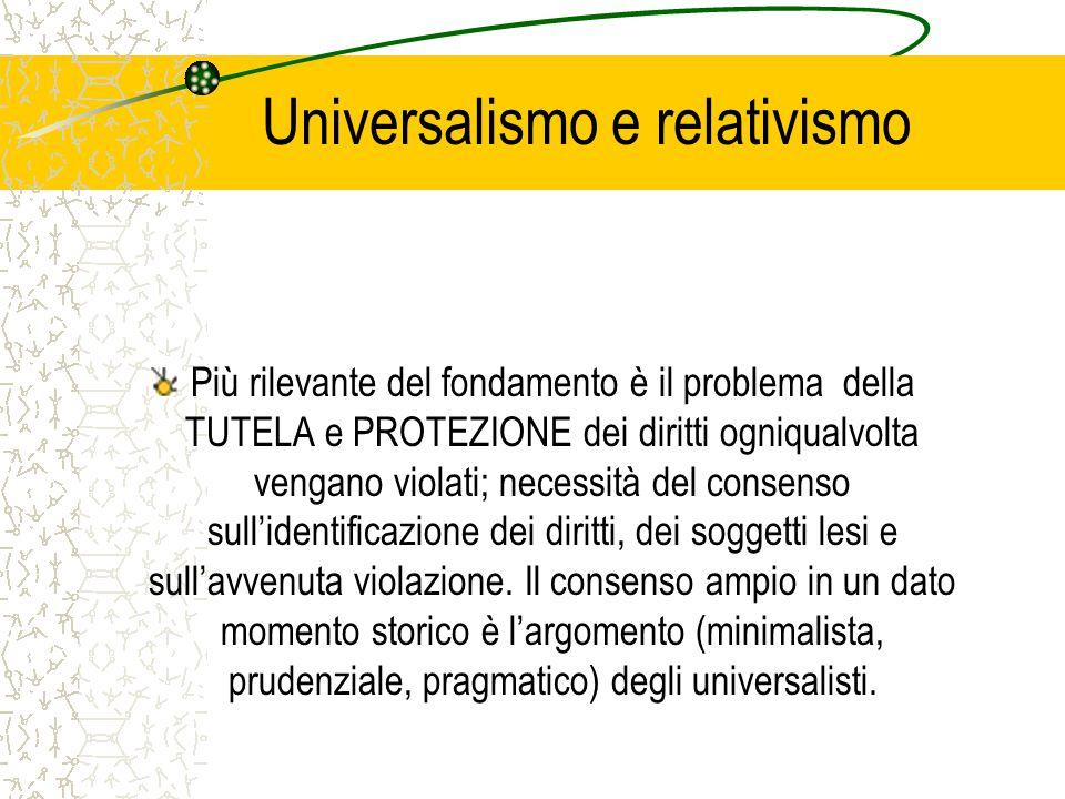 Universalismo e relativismo Più rilevante del fondamento è il problema della TUTELA e PROTEZIONE dei diritti ogniqualvolta vengano violati; necessità del consenso sull'identificazione dei diritti, dei soggetti lesi e sull'avvenuta violazione.