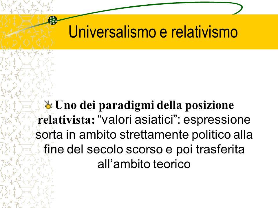 Universalismo e relativismo Uno dei paradigmi della posizione relativista: valori asiatici : espressione sorta in ambito strettamente politico alla fine del secolo scorso e poi trasferita all'ambito teorico