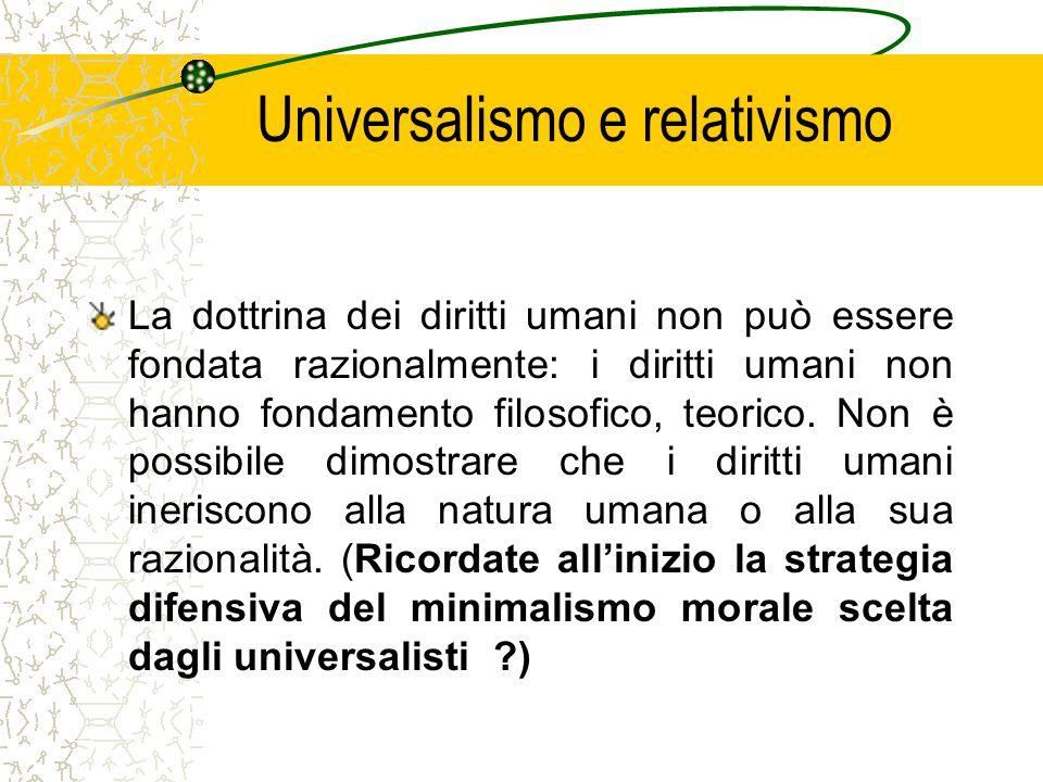 Universalismo e relativismo La dottrina dei diritti umani non può essere fondata razionalmente: i diritti umani non hanno fondamento filosofico, teorico.