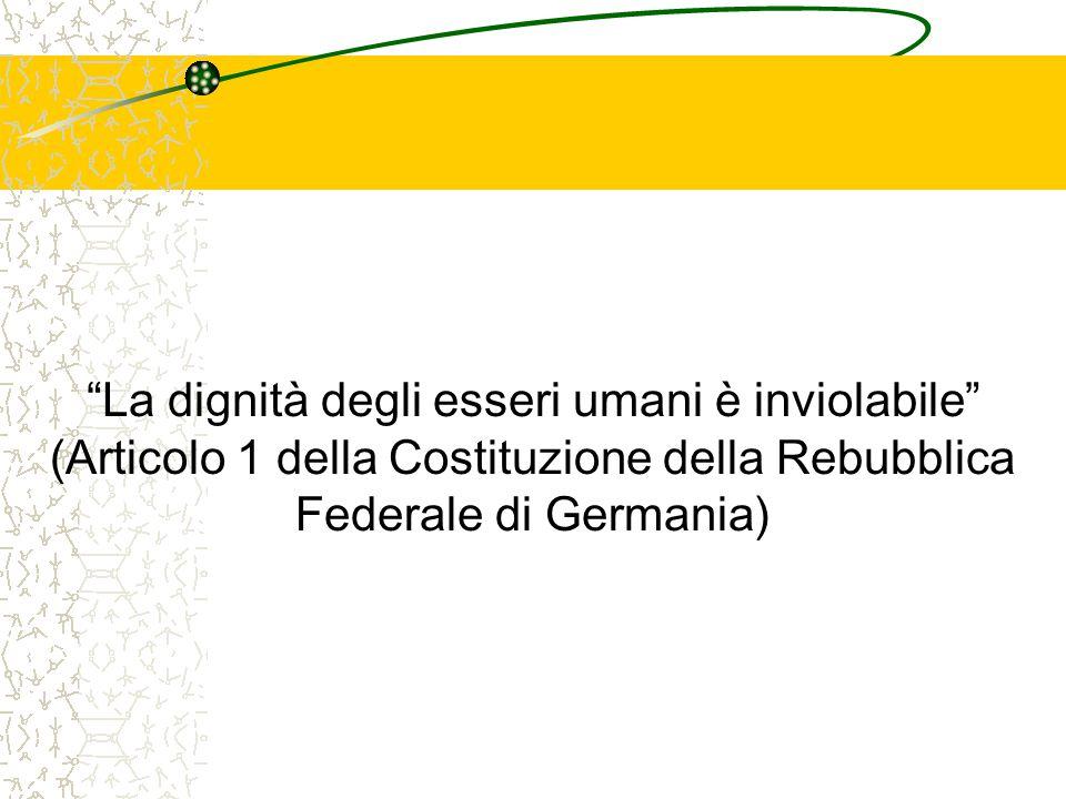 La dignità degli esseri umani è inviolabile (Articolo 1 della Costituzione della Rebubblica Federale di Germania)
