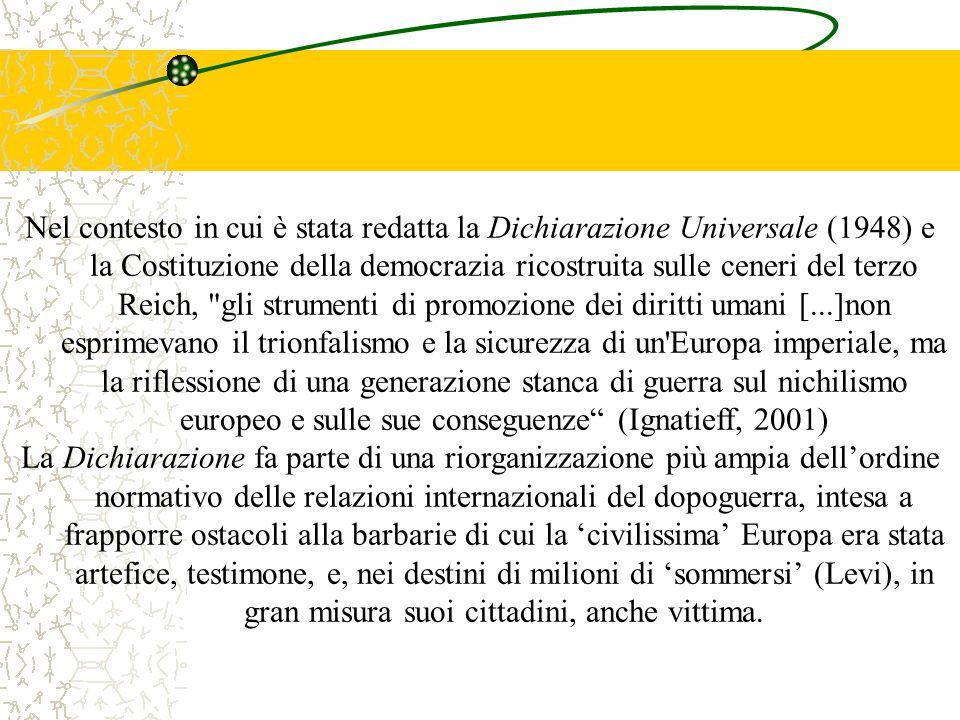 Nel contesto in cui è stata redatta la Dichiarazione Universale (1948) e la Costituzione della democrazia ricostruita sulle ceneri del terzo Reich, gli strumenti di promozione dei diritti umani [...]non esprimevano il trionfalismo e la sicurezza di un Europa imperiale, ma la riflessione di una generazione stanca di guerra sul nichilismo europeo e sulle sue conseguenze (Ignatieff, 2001) La Dichiarazione fa parte di una riorganizzazione più ampia dell'ordine normativo delle relazioni internazionali del dopoguerra, intesa a frapporre ostacoli alla barbarie di cui la 'civilissima' Europa era stata artefice, testimone, e, nei destini di milioni di 'sommersi' (Levi), in gran misura suoi cittadini, anche vittima.