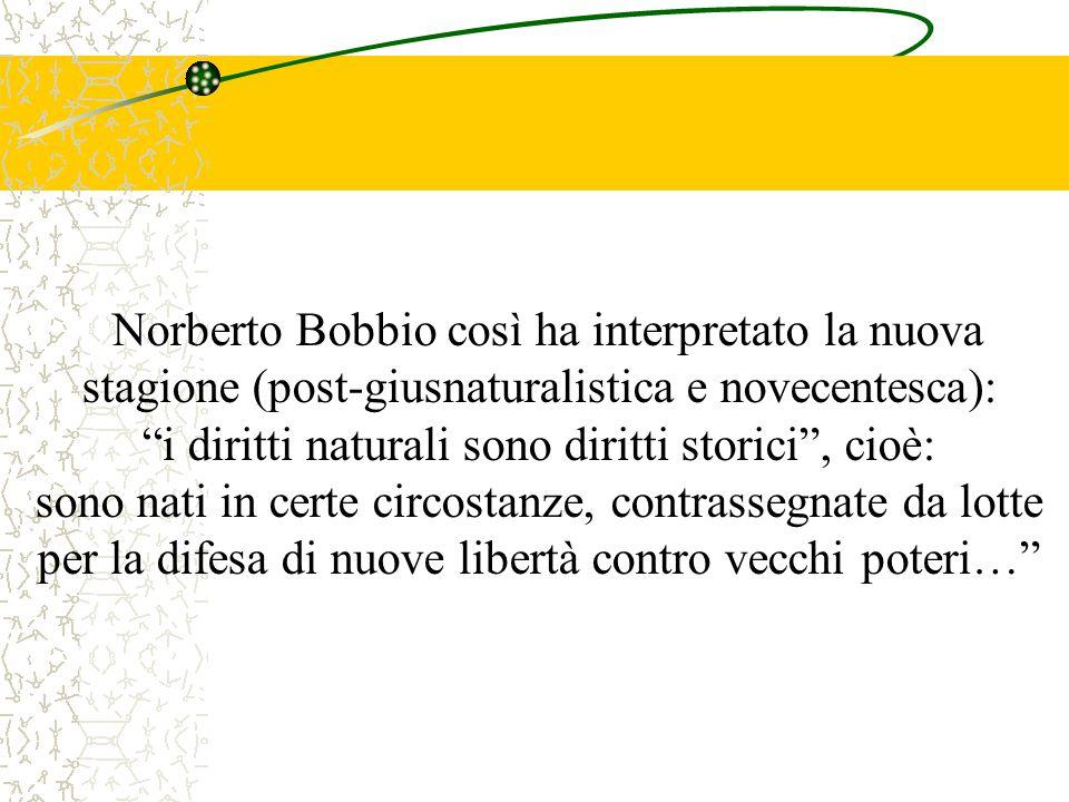 Norberto Bobbio così ha interpretato la nuova stagione (post-giusnaturalistica e novecentesca): i diritti naturali sono diritti storici , cioè: sono nati in certe circostanze, contrassegnate da lotte per la difesa di nuove libertà contro vecchi poteri…