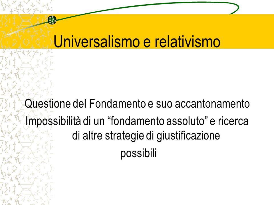 Universalismo e relativismo Questione del Fondamento e suo accantonamento Impossibilità di un fondamento assoluto e ricerca di altre strategie di giustificazione possibili