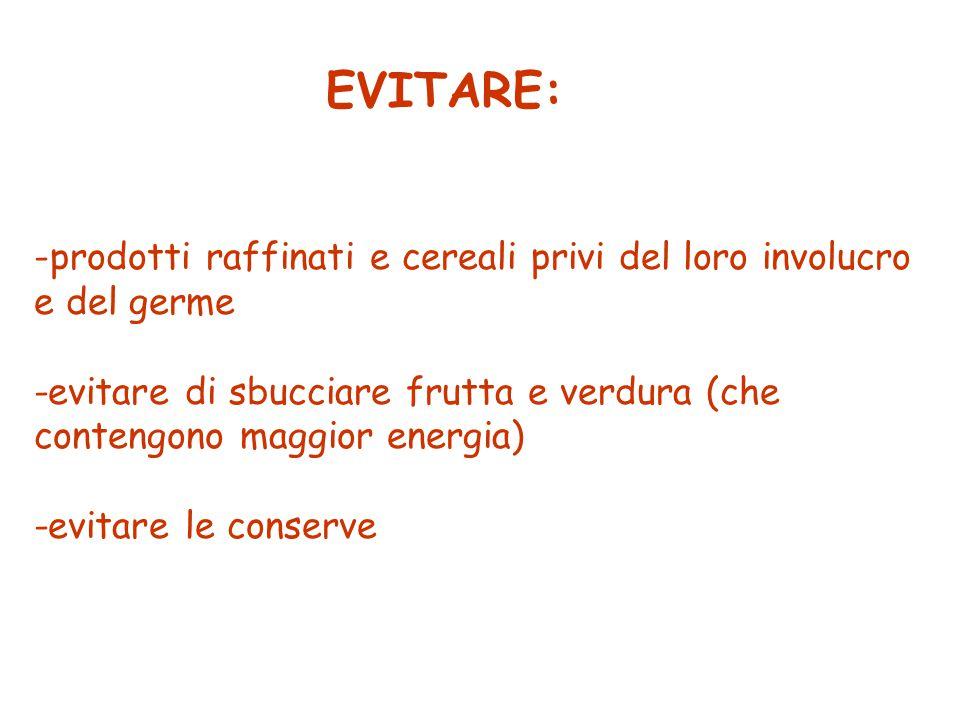 EVITARE: - -prodotti raffinati e cereali privi del loro involucro e del germe -evitare di sbucciare frutta e verdura (che contengono maggior energia)