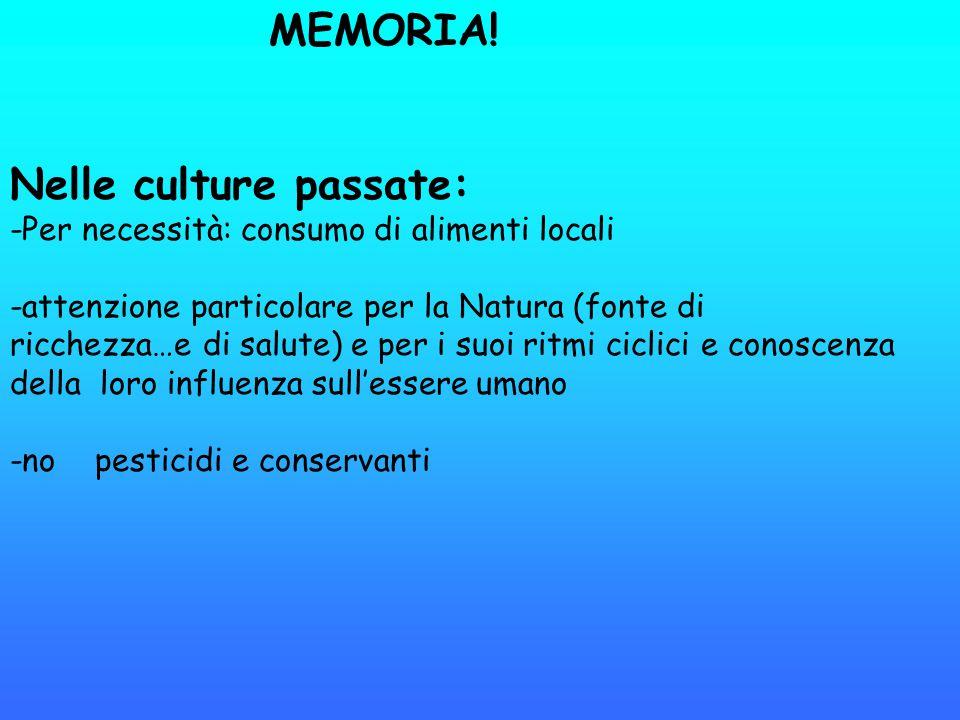 MEMORIA! Nelle culture passate: -Per necessità: consumo di alimenti locali -attenzione particolare per la Natura (fonte di ricchezza…e di salute) e pe