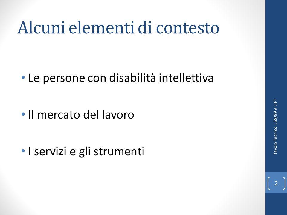 Alcuni elementi di contesto Le persone con disabilità intellettiva Il mercato del lavoro I servizi e gli strumenti 2 Tavolo Tecnico L68/99 e LIFT