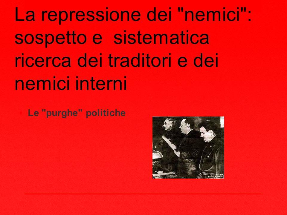 La repressione dei nemici : sospetto e sistematica ricerca dei traditori e dei nemici interni Le purghe politiche