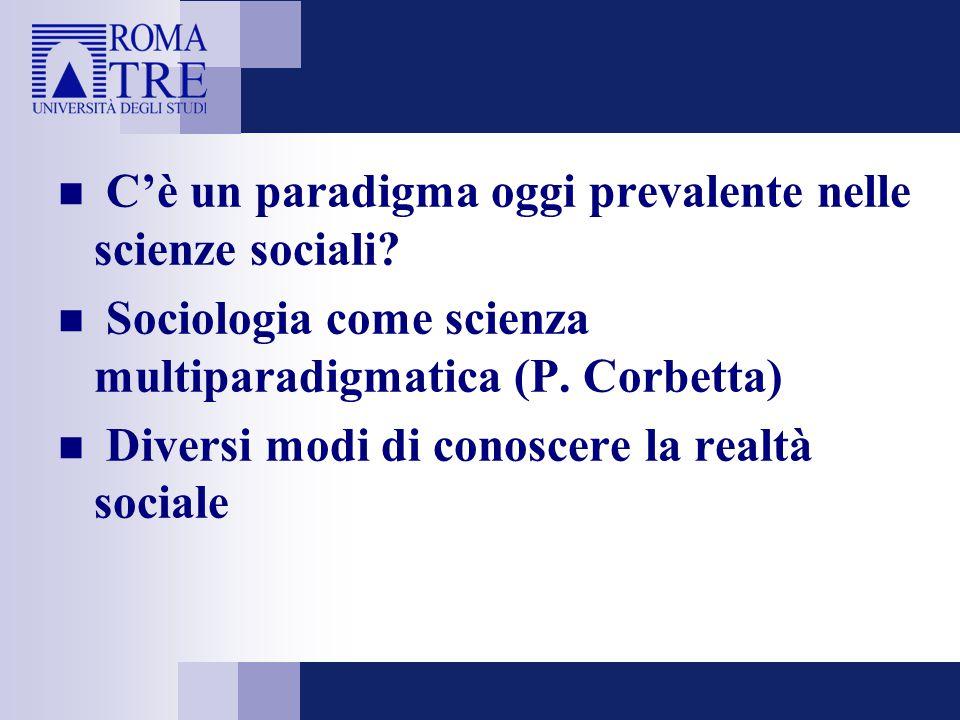 C'è un paradigma oggi prevalente nelle scienze sociali? Sociologia come scienza multiparadigmatica (P. Corbetta) Diversi modi di conoscere la realtà s