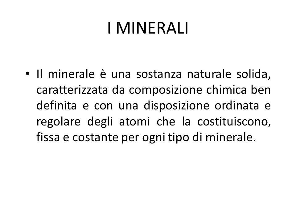 I MINERALI Il minerale è una sostanza naturale solida, caratterizzata da composizione chimica ben definita e con una disposizione ordinata e regolare