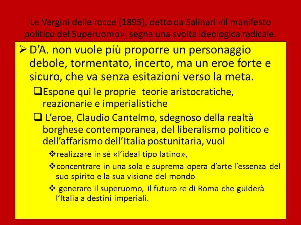 Le Vergini delle rocce (1895), detto da Salinari «il manifesto politico del Superuomo», segna una svolta ideologica radicale.  D'A. non vuole più pro