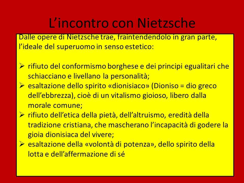 L'incontro con Nietzsche Dalle opere di Nietzsche trae, fraintendendolo in gran parte, l'ideale del superuomo in senso estetico:  rifiuto del conform