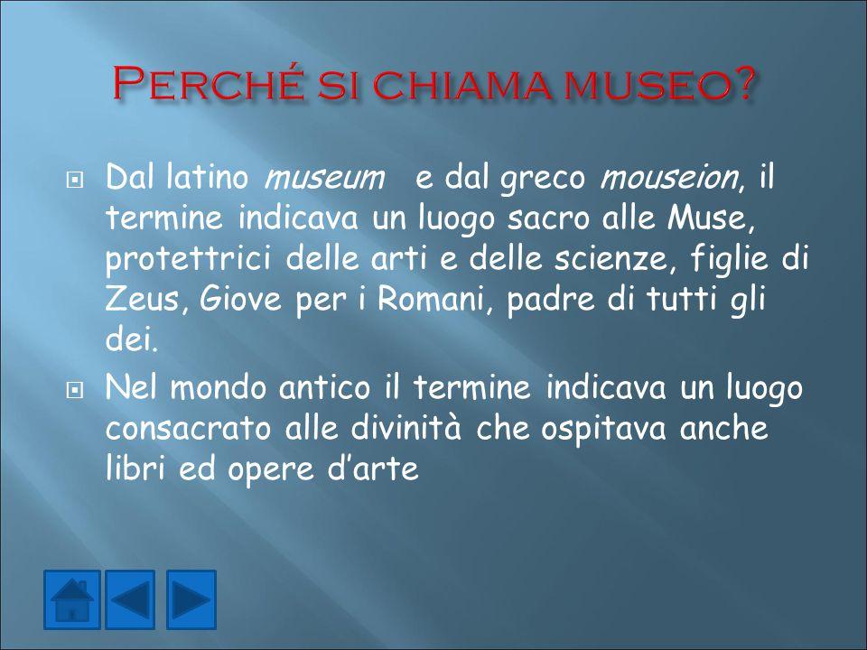  Dal latino museum e dal greco mouseion, il termine indicava un luogo sacro alle Muse, protettrici delle arti e delle scienze, figlie di Zeus, Giove