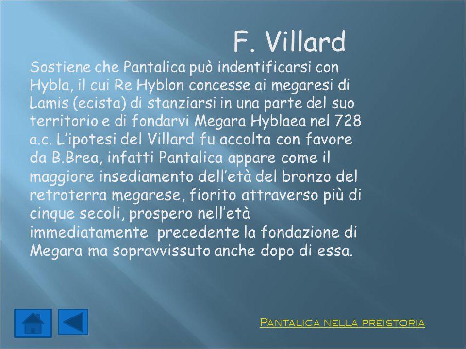 F. Villard Sostiene che Pantalica può indentificarsi con Hybla, il cui Re Hyblon concesse ai megaresi di Lamis (ecista) di stanziarsi in una parte del