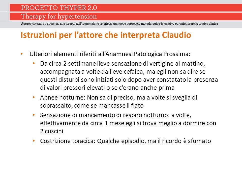Istruzioni per l'attore che interpreta Claudio Ulteriori elementi riferiti all'Anamnesi Patologica Prossima: Da circa 2 settimane lieve sensazione di