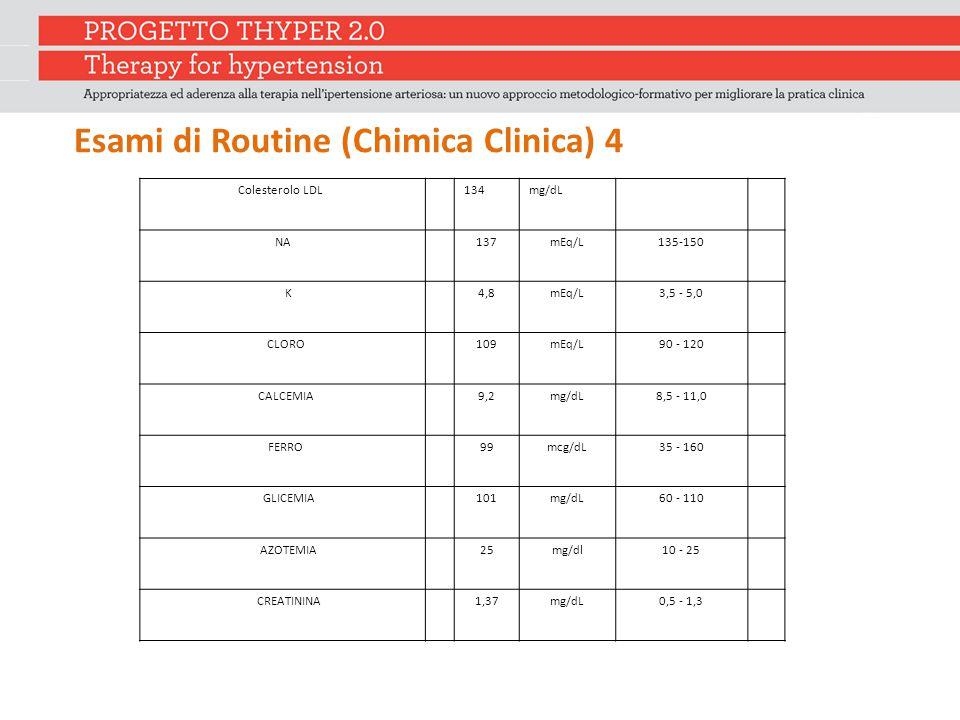 Esami di Routine (Chimica Clinica) 4 Colesterolo LDL 134mg/dL NA137mEq/L135-150 K 4,8mEq/L3,5 - 5,0 CLORO 109mEq/L90 - 120 CALCEMIA 9,2mg/dL8,5 - 11,0