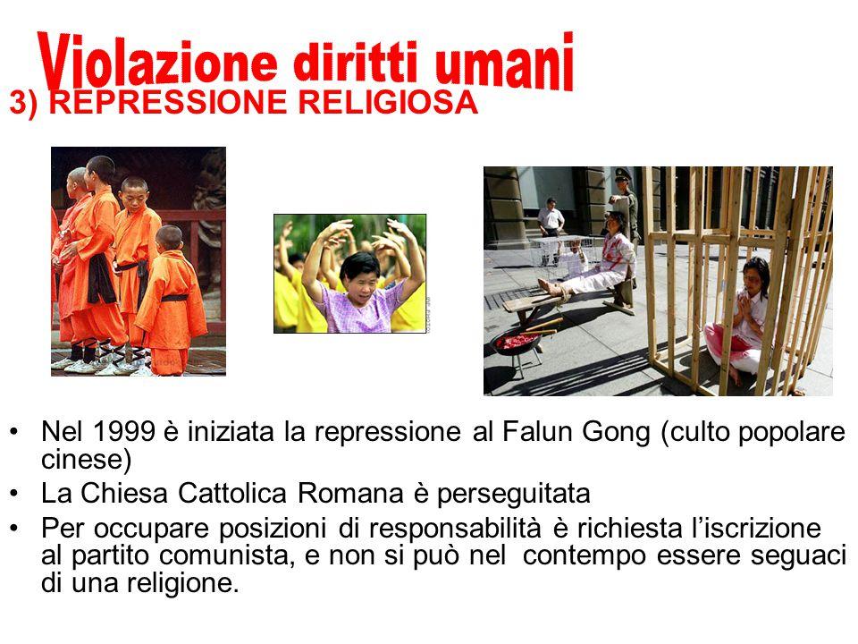 3) REPRESSIONE RELIGIOSA Nel 1999 è iniziata la repressione al Falun Gong (culto popolare cinese) La Chiesa Cattolica Romana è perseguitata Per occupare posizioni di responsabilità è richiesta l'iscrizione al partito comunista, e non si può nel contempo essere seguaci di una religione.