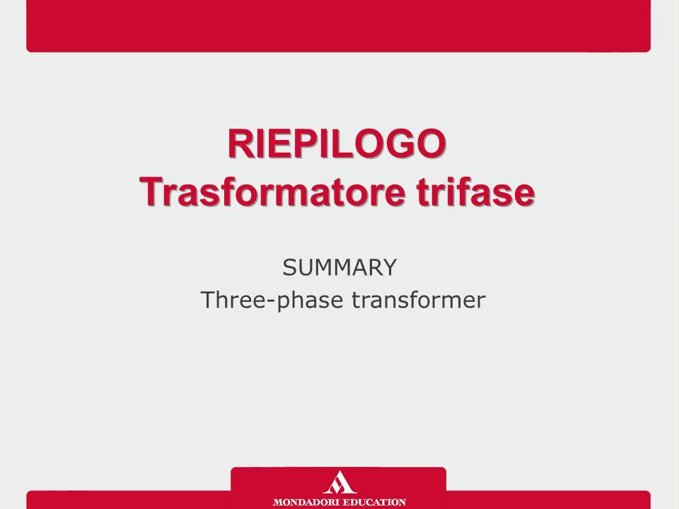 SUMMARY Three-phase transformer RIEPILOGO Trasformatore trifase RIEPILOGO Trasformatore trifase
