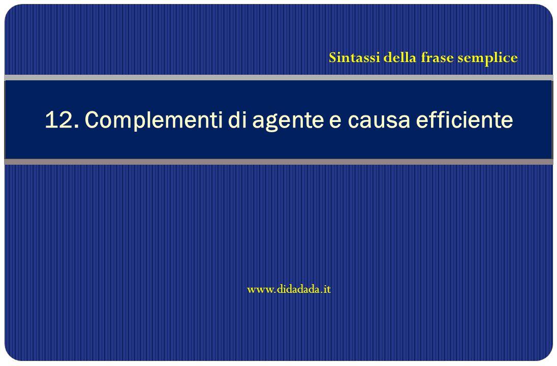 www.didadada.it 12. Complementi di agente e causa efficiente Sintassi della frase semplice