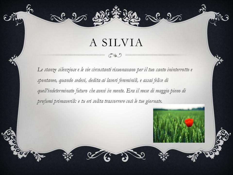 A SILVIA Le stanze silenziose e le vie circostanti risuonavano per il tuo canto ininterrotto e spontaneo, quando sedevi, dedita ai lavori femminili, e