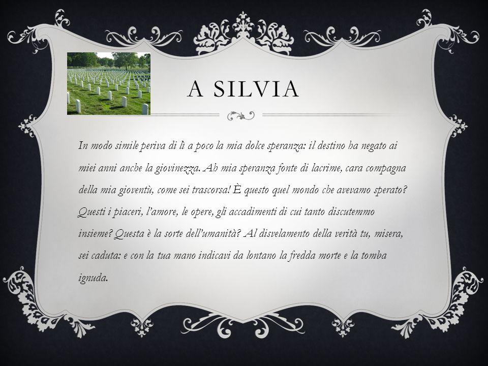 A SILVIA In modo simile periva di lì a poco la mia dolce speranza: il destino ha negato ai miei anni anche la giovinezza. Ah mia speranza fonte di lac