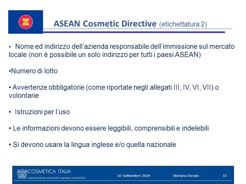 ASEAN Cosmetic Directive (etichettatura 2) Nome ed indirizzo dell'azienda responsabile dell'immissione sul mercato locale (non è possibile un solo indirizzo per tutti i paesi ASEAN) Numero di lotto Avvertenze obbligatorie (come riportate negli allegati III, IV, VI, VII) o volontarie Istruzioni per l'uso Le informazioni devono essere leggibili, comprensibili e indelebili Si devono usare la lingua inglese e/o quella nazionale 10 Settembre 201415Stefano Dorato