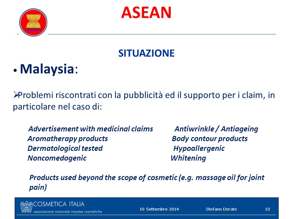 ASEAN SITUAZIONE Malaysia:  Problemi riscontrati con la pubblicità ed il supporto per i claim, in particolare nel caso di: Advertisement with medicinal claims Antiwrinkle / Antiageing Aromatherapy products Body contour products Dermatological tested Hypoallergenic Noncomedogenic Whitening Products used beyond the scope of cosmetic (e.g.