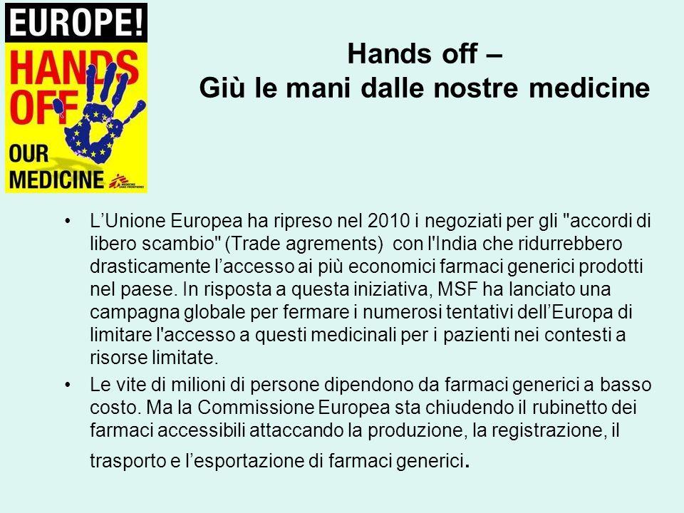 Hands off – Giù le mani dalle nostre medicine L'Unione Europea ha ripreso nel 2010 i negoziati per gli accordi di libero scambio (Trade agrements) con l India che ridurrebbero drasticamente l'accesso ai più economici farmaci generici prodotti nel paese.