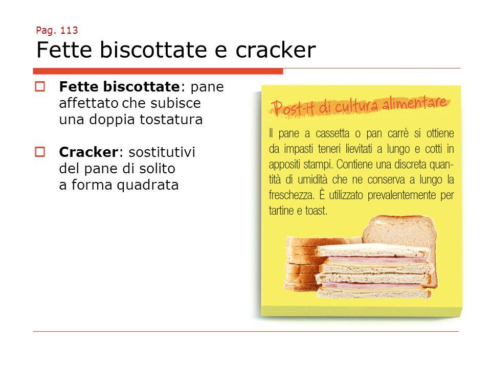 Pag. 113 Fette biscottate e cracker  Fette biscottate: pane affettato che subisce una doppia tostatura  Cracker: sostitutivi del pane di solito a fo